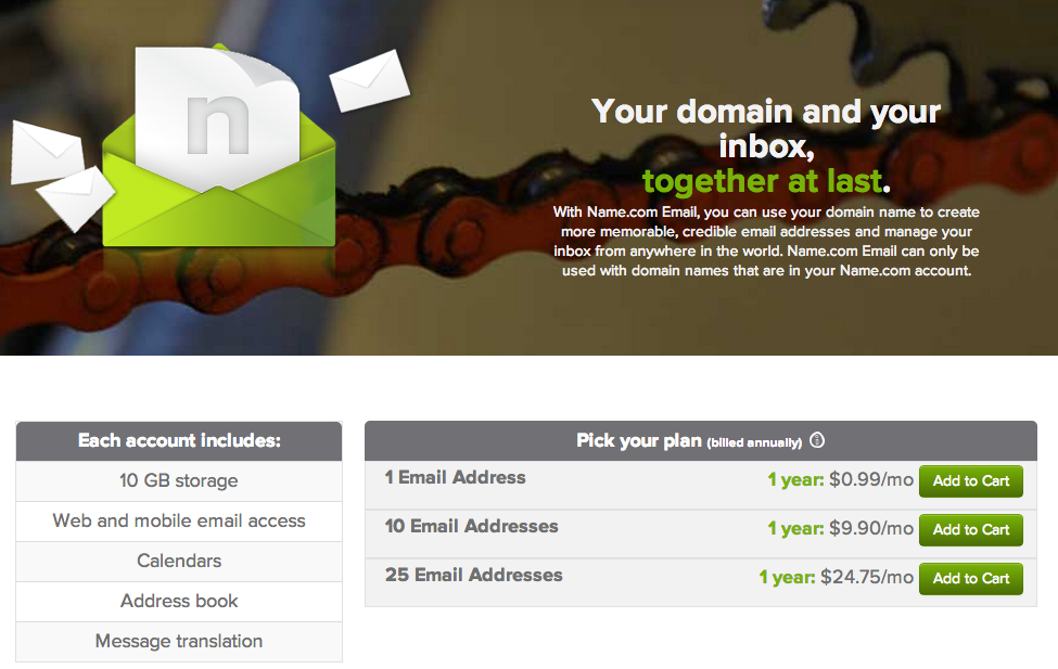 Choose your Name.com Email plan. You can always add more addresses after your initial purchase.